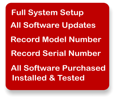 Full System Setup All Software Updates Record Model Number Record Serial Number All Software Purchased Installed & Tested